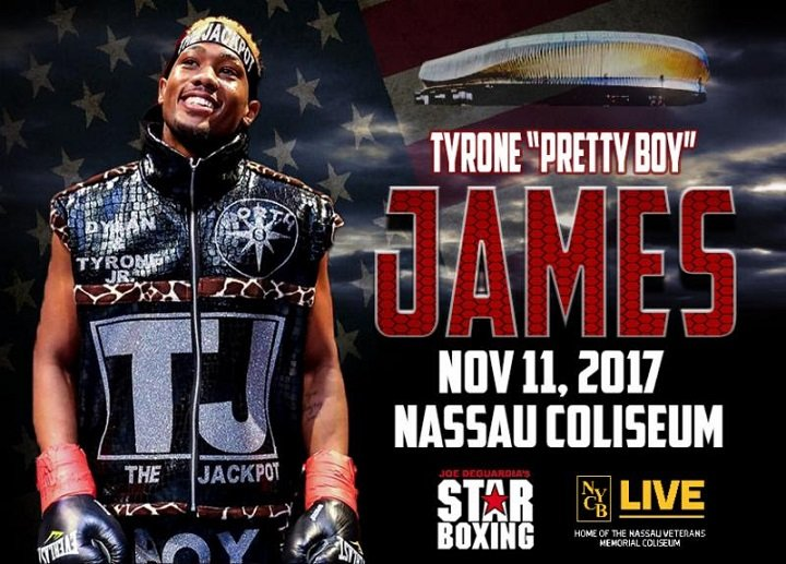 Luis Arias - Undefeated all-action welterweight prospect Tyrone 'Pretty Boy' James, (5-0, 3 KO's), of Elmont, NY faces veteran Daniel Sostre, (13-14-1, 5 KO's), in a six round clash on Saturday, November 11 from Long Island's NYCB LIVE, home of the Nassau Veterans Memorial Coliseum on the non-televised portion of the HBO World Championship Boxing tripleheader, it was announced by Joe DeGuardia, CEO and President of Star Boxing.