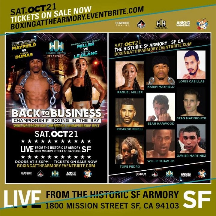 "Karim Mayfield - Professional boxing returns to the city of San Francisco, CA, on October 21, 2017, as hometown hero Karim ""Hard Hitta"" Mayfield (19-4-1, 11 KOs), takes on undefeated prospect Miguel Dumas (10-0, 7 KOs).  The main-event bout will take place at the beautiful historic San Francisco Armory.  On the line with be the WBU Welterweight Americas Belt."