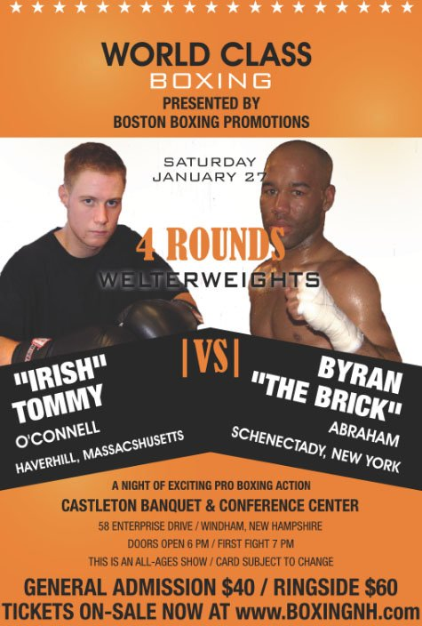 "- Boston Boxing Promotions has announced the next fight signed for the professional boxing event to be held Saturday, January 27, 2018 at the Castleton Banquet & Conference Center in Windham, New Hampshire. In a four-round welterweight bout, Haverhill, Massachusetts' ""Irish"" Tommy O'Connell will make his pro boxing debut against Schenectady, New York's Bryan ""The Brick"" Abraham."