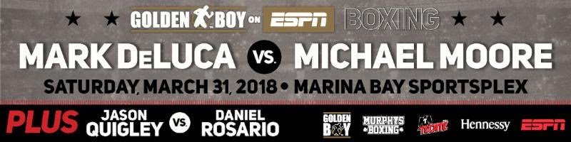 "Mark DeLuca - Golden Boy Boxing on ESPN will be shipping up to the Boston area for a second time as IBA and NABA Super Welterweight Champion Mark ""Bazooka"" DeLuca (20-0, 12 KOs) returns in the 10-round main event against Cleveland, Ohio's Michael Moore (15-1, 7 KOs) on Saturday, March 31 at Marina Bay Sportsplex in Quincy, Mass."
