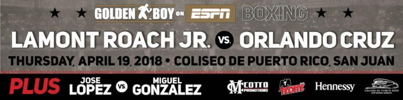 """Lamont Roach Jr., Orlando Cruz - Lamont Roach, Jr. (16-0, 6 KOs) will take a step toward contender status in the competitive super featherweight division when he faces the toughest test of his career against Orlando """"El Fenomeno"""" Cruz (25-6-1, 13 KOs) in the 10-round main event of the April 19 edition of Golden Boy Boxing on ESPN at the Coliseo de Puerto Rico in San Juan.ESPN2 and ESPN Deportes will air the fights beginning at 9:30 p.m. ET /6:30 p.m. PT. ESPN3 will live stream the fights beginning at 8:00 p.m. ET/ 5:00 p.m. PT."""