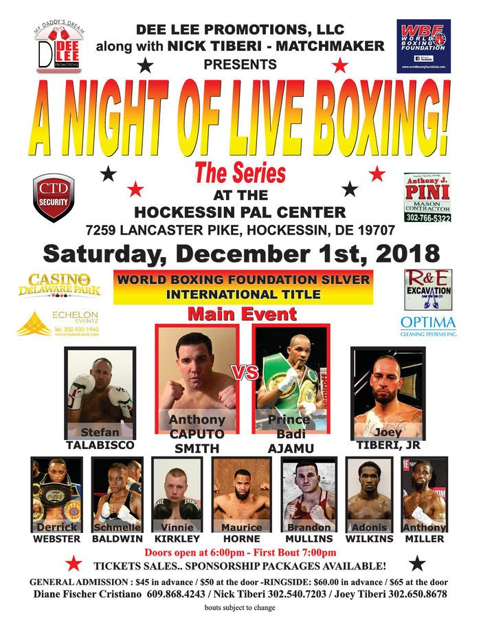 "- Sat., Dec. 1st, 2018 Dee Lee Promotions, LLC in Association with Rising Star Promotions along with Nick Tiberi, Matchmaker. present ""A Night of Live Boxing"" at The Hockessin PAL Center located at 7259 Lancaster Pike, Hockessin, DE 19707.  Dee Lee brought the first state, Delaware, it's first ever Championship fight 19 years ago and she decided to bring them another championship fight. This time, Anthony ""The Bull"" Caputo Smith (16-8-0/11 ko's) and Prince Badi ""The Boxing Prince"" Ajamu (29-5-1/15 ko's) face off for the World Boxing Foundation Silver Cruiserweight title."