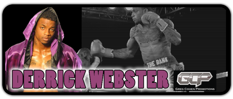 "Greg Cohen Promotions proudly announces the signing of once-beaten super middleweight Derrick ""Take It to The Bank"" Webster."