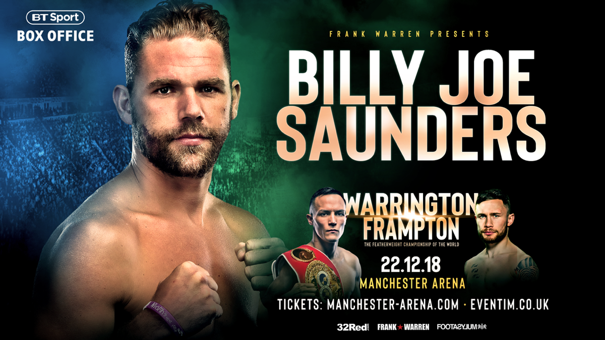 Billy Joe Saunders, Carl Frampton, Josh Warrington - Billy Joe Saunders makes his long-awaited return to the ring next weekend (Dec 22) at the Manchester Arena after being added to the blockbuster bill topped by Josh Warrington defending his IBF world featherweight title against two-weight world champion Carl Frampton.