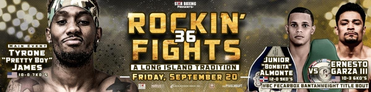 "Tyrone James - Star Boxing is excited to return to The Paramount in Huntington, Long Island, for the 36 edition of the critically acclaimed ""Rockin' Fights"" series on September 20.  A thrilling card is shaping up for yet another great night of exciting fights."