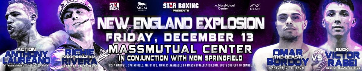 "Anthony Laureano, Richie Rivera - New England's most powerful puncher and one of the area's most popular pro boxers, undefeated RICHIE ""POPEYE THE SAILOR MAN"" RIVERA (15-0, 12 KOs), returns to the ring Friday, December 13 on ""New England Explosion"", presented by JOE DEGUARDIA'S STAR BOXING, at MassMutual Center in Springfield, Massachusetts."