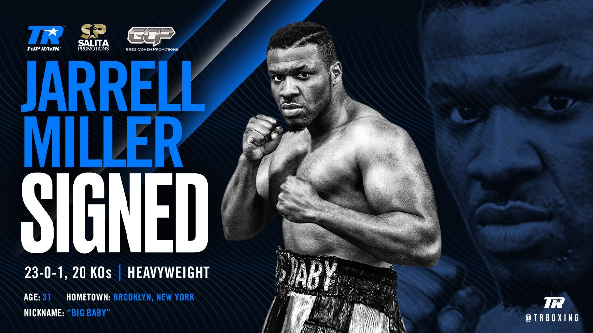 "Jarrell Miller - Jarrell ""Big Baby"" Miller, the big-talking, undefeated, 300-plus-pound heavyweight who hails from Brooklyn, has signed a multi-fight promotional deal with Top Rank. Miller, who is co-promoted by Greg Cohen Promotions and Salita Promotions, will make his Top Rank on ESPN debut in 2020."