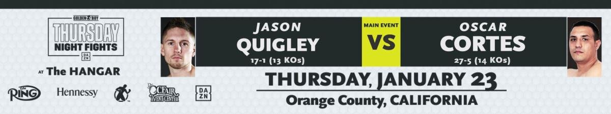 Azael Cosio, Ferdinand Kerobyan, Jason Quigley, Mihai Nistor, Oscar Cortes - Irish contender Jason Quigley (17-1, 13 KOs) will make a quick return to the ring when he takes on Mexican warrior Oscar Cortes (27-5, 14 KOs) in a 10-round super middleweight battle in the main event of Thursday Night Fights on Jan. 23 at the Hangar at the OC Fair & Event Center in Costa Mesa, Calif. The event will be streamed live on DAZN, RingTV.com and on Facebook Watch via the Golden Boy Fight Night Page beginning at 10:00 p.m. ET/7:00 p.m. PT.