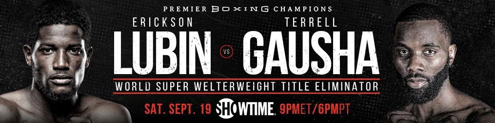 "Erickson Lubin, Terrell Gausha - Top super welterweight contender Terrell Gausha believes that his WBC Super Welterweight title eliminator showdown against Erickson ""Hammer"" Lubin allows him to solidify his spot in the stacked 154-pound division. Gausha vs. Lubin headline live on SHOWTIME this Saturday, September 19, in an event presented by Premier Boxing Champions."